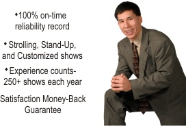 100% on-time reliability record * Strolling, stand-up, and customized shows * 250+ shows each year * Satisfaction Money-Back Guarantee